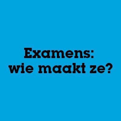 Examens: wie maakt ze eigenlijk?